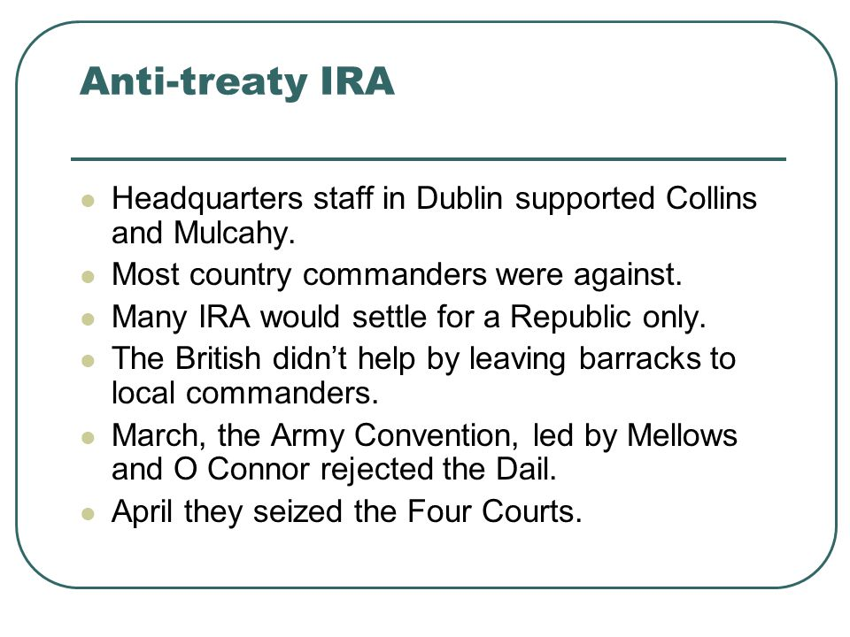 Anti-treaty IRA Headquarters staff in Dublin supported Collins and Mulcahy. Most country commanders were against. Many IRA would settle for a Republic