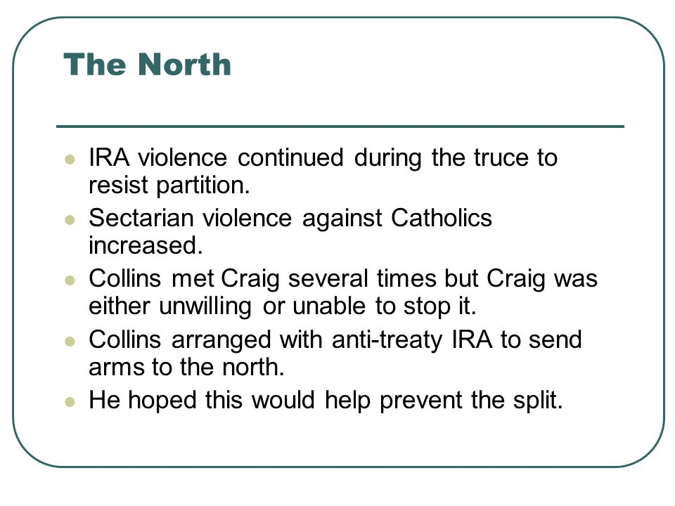 The North IRA violence continued during the truce to resist partition. Sectarian violence against Catholics increased. Collins met Craig several times