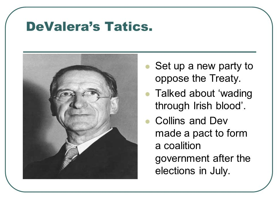DeValera's Tatics. Set up a new party to oppose the Treaty. Talked about 'wading through Irish blood'. Collins and Dev made a pact to form a coalition