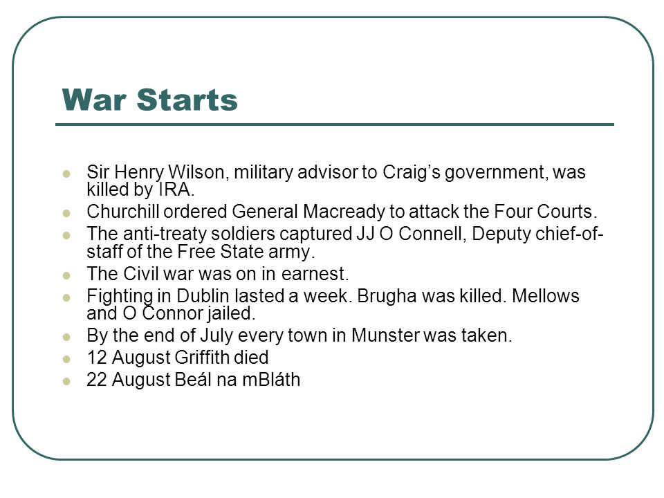 War Starts Sir Henry Wilson, military advisor to Craig's government, was killed by IRA. Churchill ordered General Macready to attack the Four Courts.