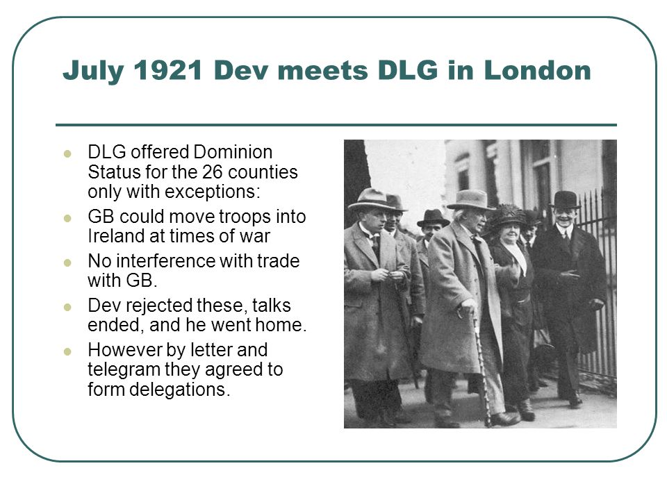 July 1921 Dev meets DLG in London DLG offered Dominion Status for the 26 counties only with exceptions: GB could move troops into Ireland at times of war No interference with trade with GB.