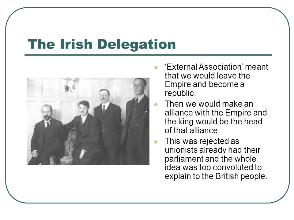 The Irish Delegation 'External Association' meant that we would leave the Empire and become a republic. Then we would make an alliance with the Empire