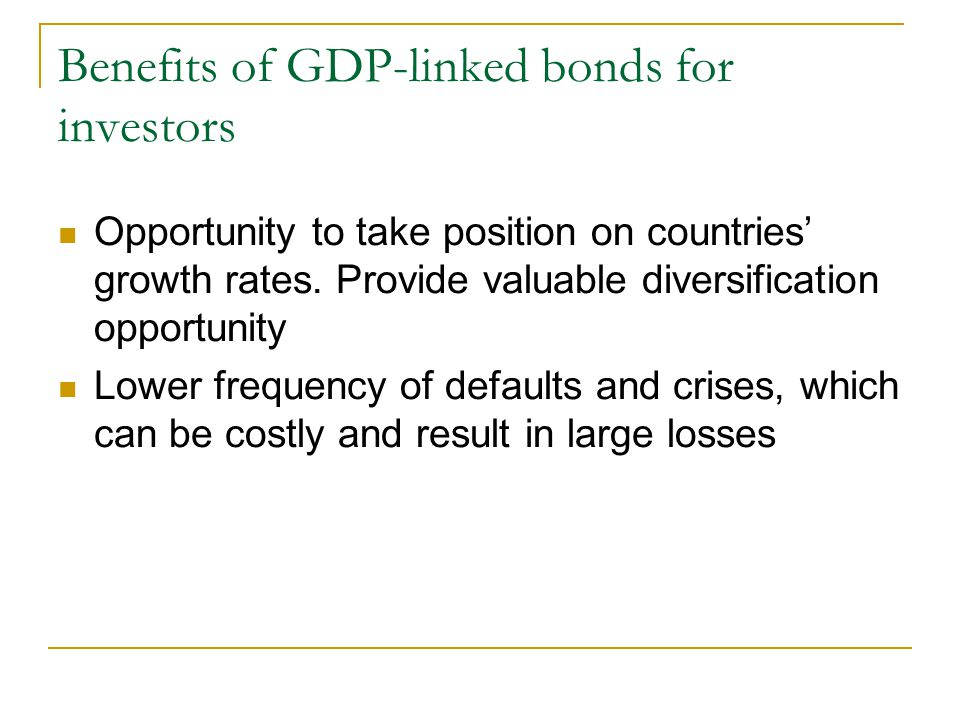 Benefits of GDP-linked bonds for investors Opportunity to take position on countries' growth rates.