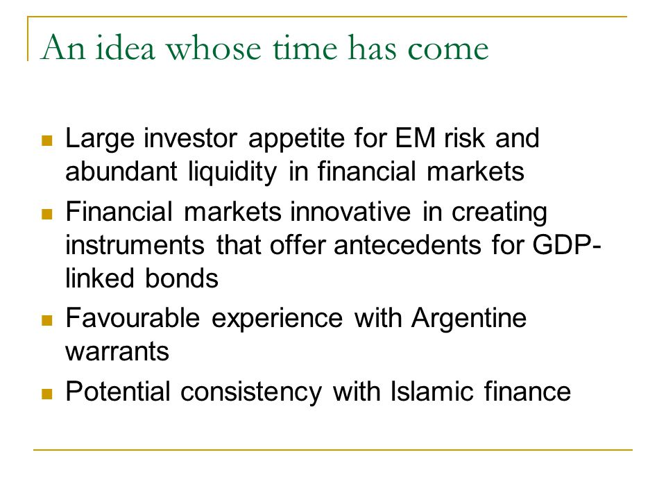 An idea whose time has come Large investor appetite for EM risk and abundant liquidity in financial markets Financial markets innovative in creating instruments that offer antecedents for GDP- linked bonds Favourable experience with Argentine warrants Potential consistency with Islamic finance