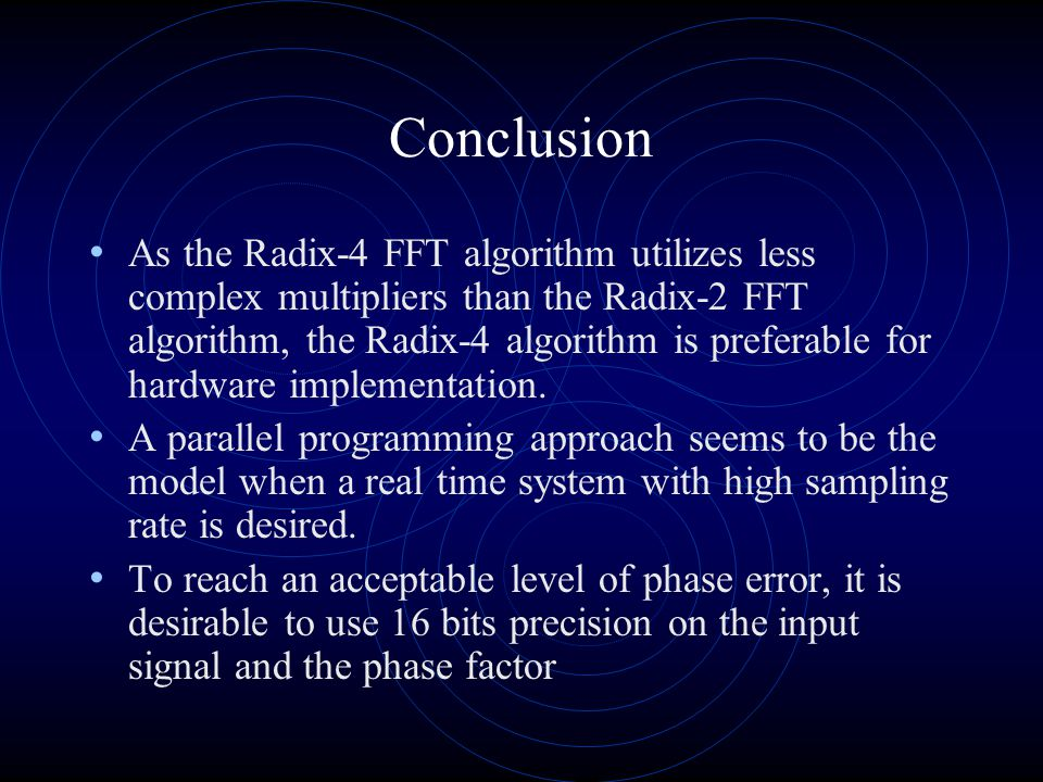Conclusion As the Radix-4 FFT algorithm utilizes less complex multipliers than the Radix-2 FFT algorithm, the Radix-4 algorithm is preferable for hardware implementation.