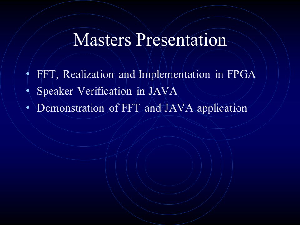 Masters Presentation FFT, Realization and Implementation in FPGA Speaker Verification in JAVA Demonstration of FFT and JAVA application