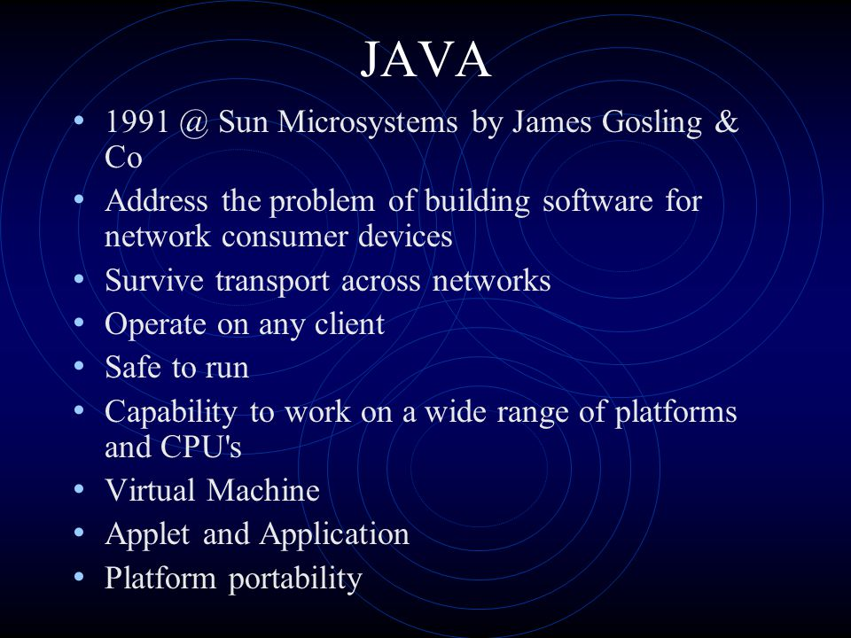 JAVA 1991 @ Sun Microsystems by James Gosling & Co Address the problem of building software for network consumer devices Survive transport across networks Operate on any client Safe to run Capability to work on a wide range of platforms and CPU s Virtual Machine Applet and Application Platform portability