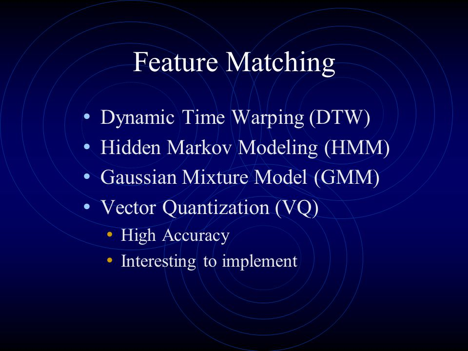 Feature Matching Dynamic Time Warping (DTW) Hidden Markov Modeling (HMM) Gaussian Mixture Model (GMM) Vector Quantization (VQ) High Accuracy Interesting to implement