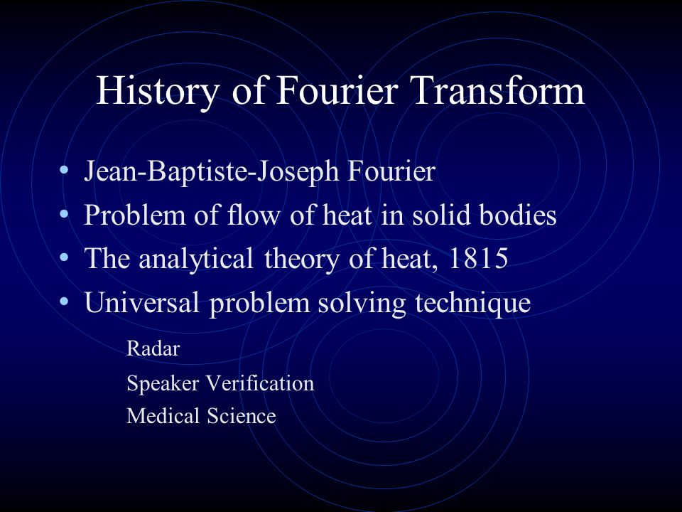 History of Fourier Transform Jean-Baptiste-Joseph Fourier Problem of flow of heat in solid bodies The analytical theory of heat, 1815 Universal problem solving technique Radar Speaker Verification Medical Science