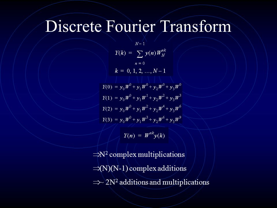 Discrete Fourier Transform  N 2 complex multiplications  (N)(N-1) complex additions  ~ 2N 2 additions and multiplications