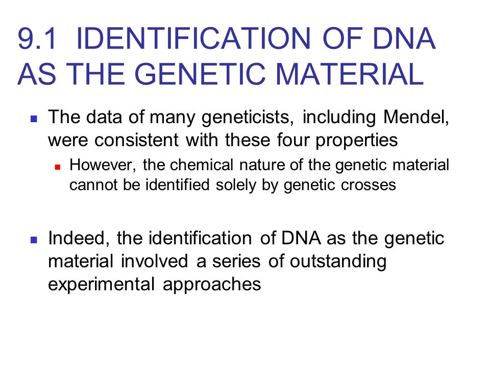 The data of many geneticists, including Mendel, were consistent with these four properties However, the chemical nature of the genetic material cannot be identified solely by genetic crosses Indeed, the identification of DNA as the genetic material involved a series of outstanding experimental approaches 9.1 IDENTIFICATION OF DNA AS THE GENETIC MATERIAL