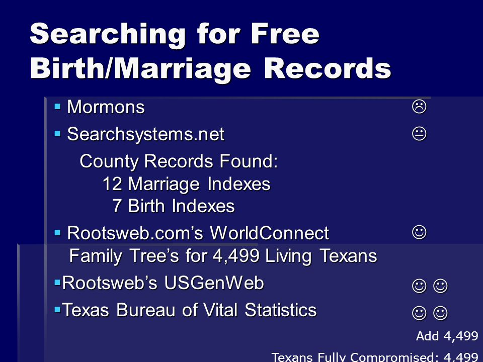 Searching for Free Birth/Marriage Records Add 4,499 Texans Fully Compromised: 4,499  Mormons  Searchsystems.net County Records Found: 12 Marriage Indexes 7 Birth Indexes County Records Found: 12 Marriage Indexes 7 Birth Indexes  Rootsweb.com's WorldConnect Family Tree's for 4,499 Living Texans  Rootsweb's USGenWeb  Texas Bureau of Vital Statistics 