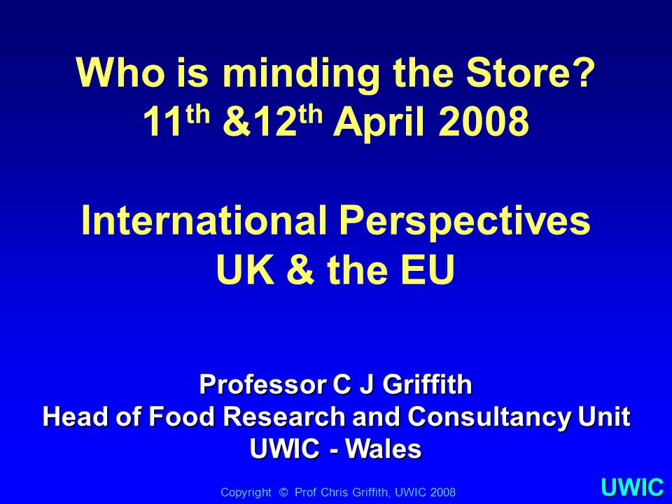 UWIC Who is minding the Store? 11 th &12 th April 2008 International Perspectives UK & the EU Copyright © Prof Chris Griffith, UWIC 2008 Professor C J