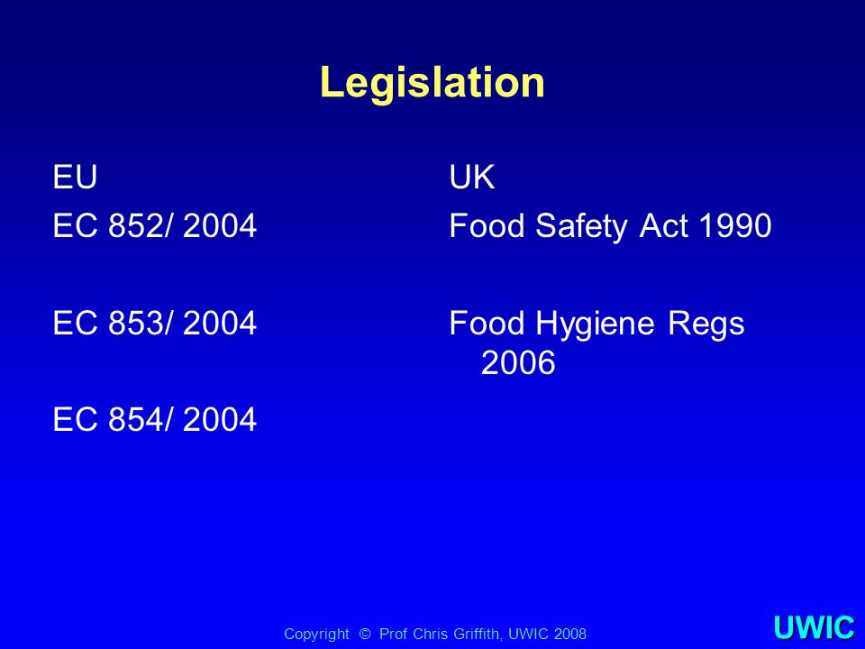 UWIC All food businesses, other than primary producers, put in place, implement and maintain a permanent procedure or procedures based on HACCP principles, including documentation and records. Implementation 1 st January 2006 Currently (July 2007) subject of debate EU Regulation 852/2004 Article 5(1) Copyright © Prof Chris Griffith, UWIC 2007