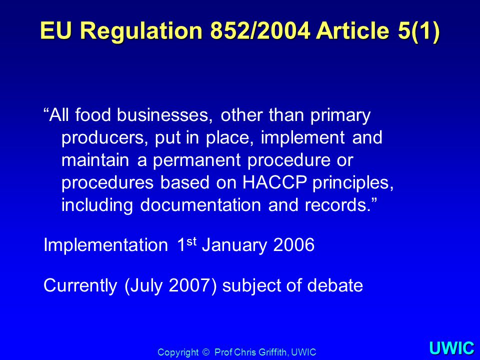 UWIC New Law - Flexibility Important flexibility in text of legislation: –Food business operators shall put in place … procedures based on HACCP principles –The HACCP requirements should take account of the principles contained in the Codex Alimentarius –In some cases good hygienic practices can replace monitoring CCPs –Requirement for documentation and record- keeping to be commensurate to the size and nature of the business –Describes that critical limits does not imply a numerical limit - i.e.