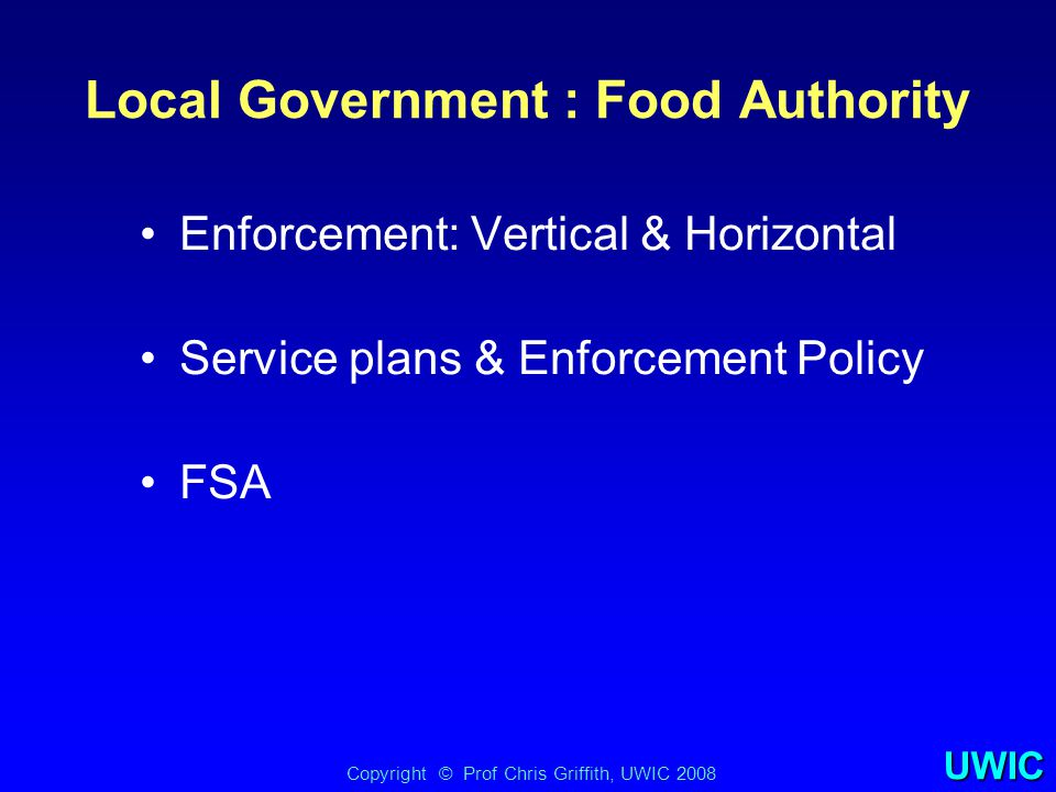 UWIC Local Government : Food Authority Enforcement: Vertical & Horizontal Service plans & Enforcement Policy FSA Copyright © Prof Chris Griffith, UWIC