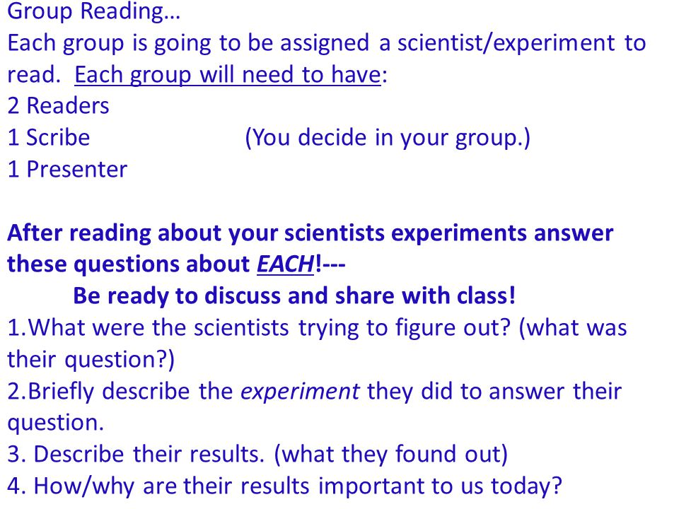 Group Reading… Each group is going to be assigned a scientist/experiment to read. Each group will need to have: 2 Readers 1 Scribe (You decide in your