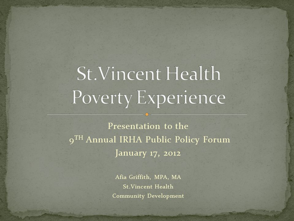 Presentation to the 9 TH Annual IRHA Public Policy Forum January 17, 2012 Afia Griffith, MPA, MA St.Vincent Health Community Development