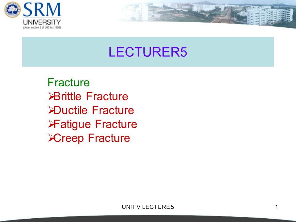 UNIT V LECTURE 51 LECTURER5 Fracture  Brittle Fracture  Ductile Fracture  Fatigue Fracture  Creep Fracture