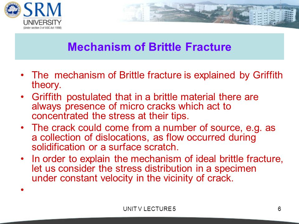 UNIT V LECTURE 56 Mechanism of Brittle Fracture The mechanism of Brittle fracture is explained by Griffith theory.