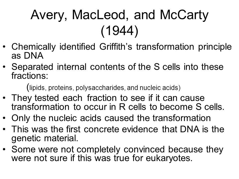 Avery, MacLeod, and McCarty (1944) Chemically identified Griffith's transformation principle as DNA Separated internal contents of the S cells into these fractions: ( lipids, proteins, polysaccharides, and nucleic acids) They tested each fraction to see if it can cause transformation to occur in R cells to become S cells.