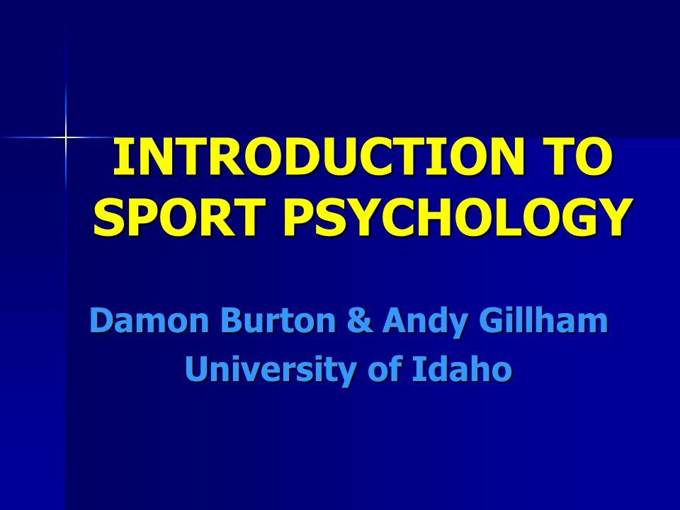 INTRODUCTION TO SPORT PSYCHOLOGY Damon Burton & Andy Gillham University of Idaho