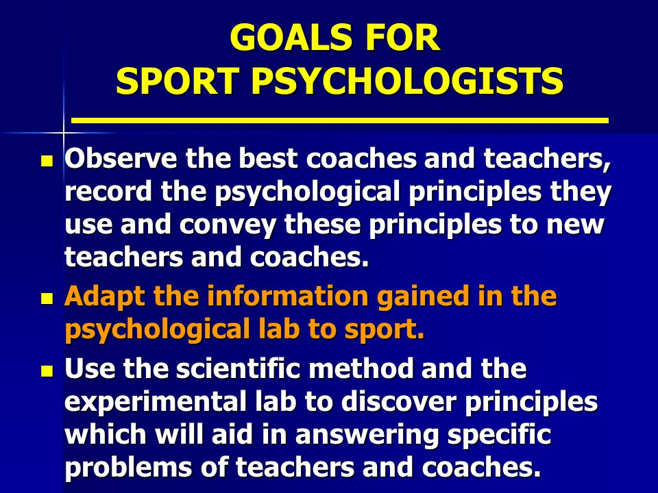 GOALS FOR SPORT PSYCHOLOGISTS Observe the best coaches and teachers, record the psychological principles they use and convey these principles to new t