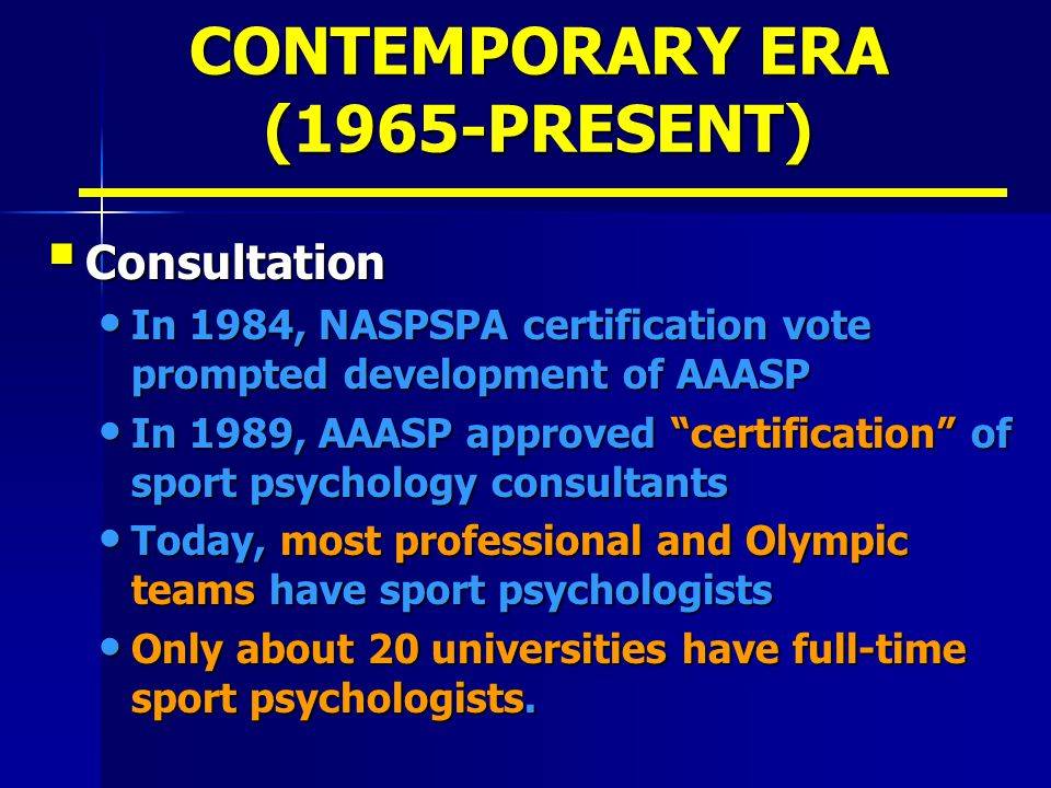CONTEMPORARY ERA (1965-PRESENT)  Consultation In 1984, NASPSPA certification vote prompted development of AAASP In 1984, NASPSPA certification vote p