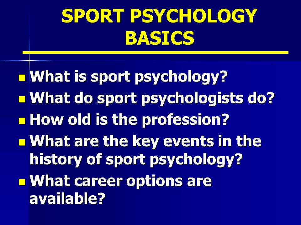 SPORT PSYCHOLOGY BASICS What is sport psychology? What is sport psychology? What do sport psychologists do? What do sport psychologists do? How old is