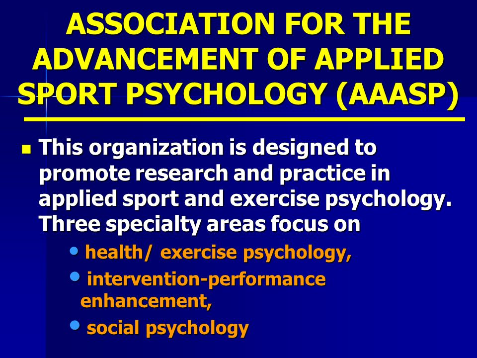 ASSOCIATION FOR THE ADVANCEMENT OF APPLIED SPORT PSYCHOLOGY (AAASP) This organization is designed to promote research and practice in applied sport an