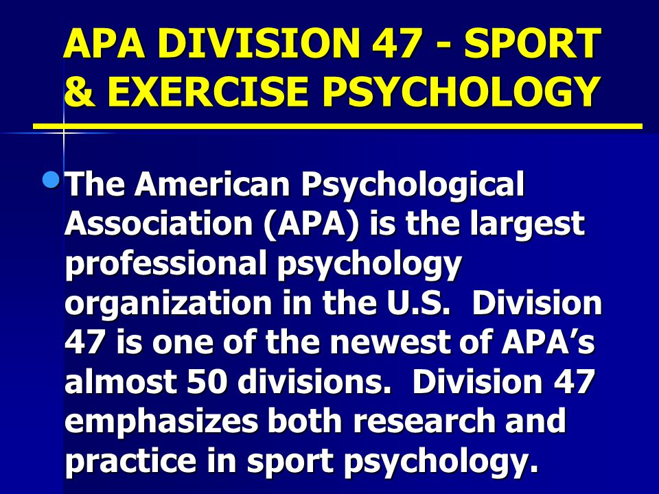 APA DIVISION 47 - SPORT & EXERCISE PSYCHOLOGY The American Psychological Association (APA) is the largest professional psychology organization in the