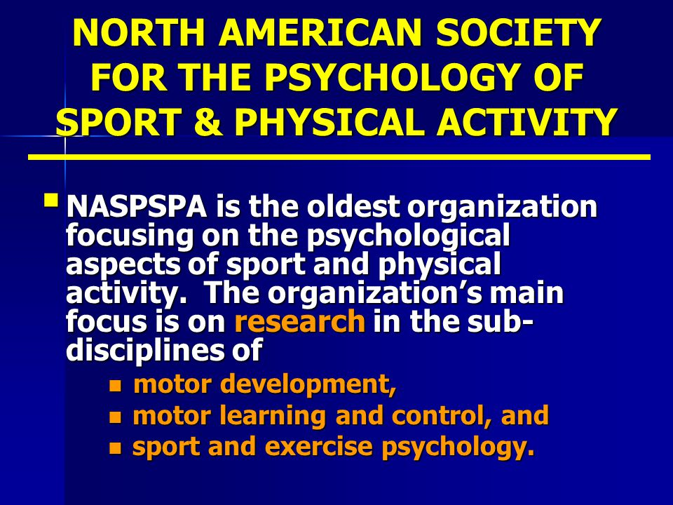 NORTH AMERICAN SOCIETY FOR THE PSYCHOLOGY OF SPORT & PHYSICAL ACTIVITY  NASPSPA is the oldest organization focusing on the psychological aspects of s
