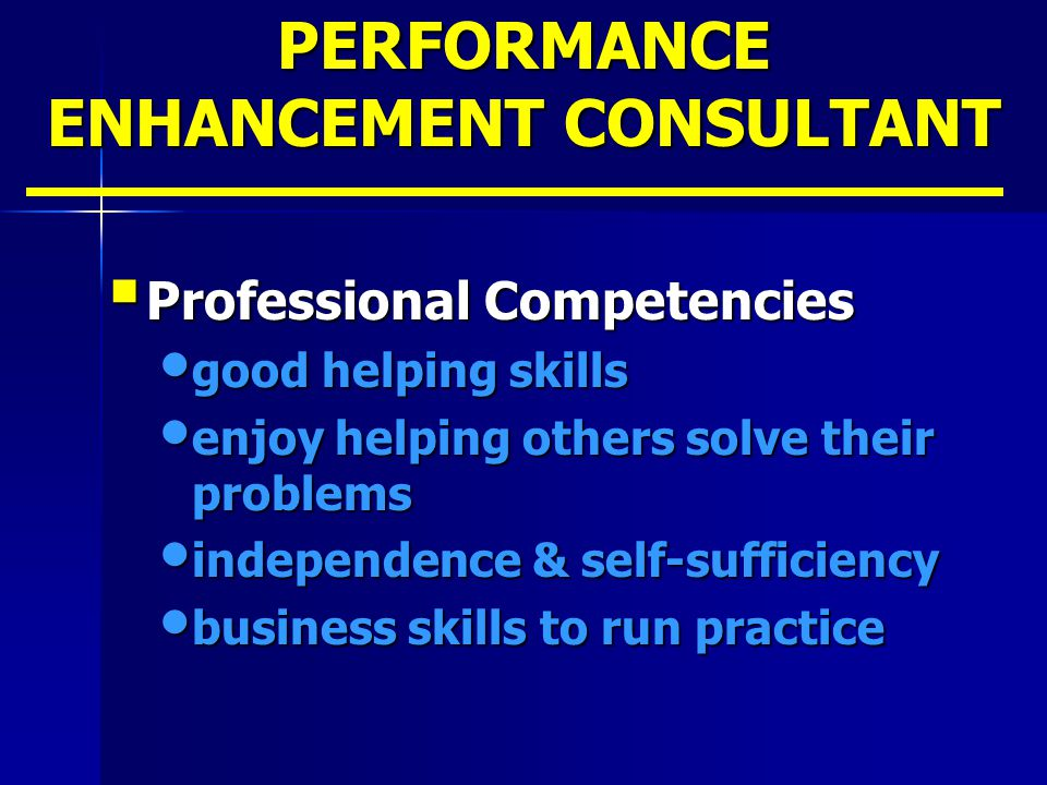 PERFORMANCE ENHANCEMENT CONSULTANT  Professional Competencies good helping skills good helping skills enjoy helping others solve their problems enjoy
