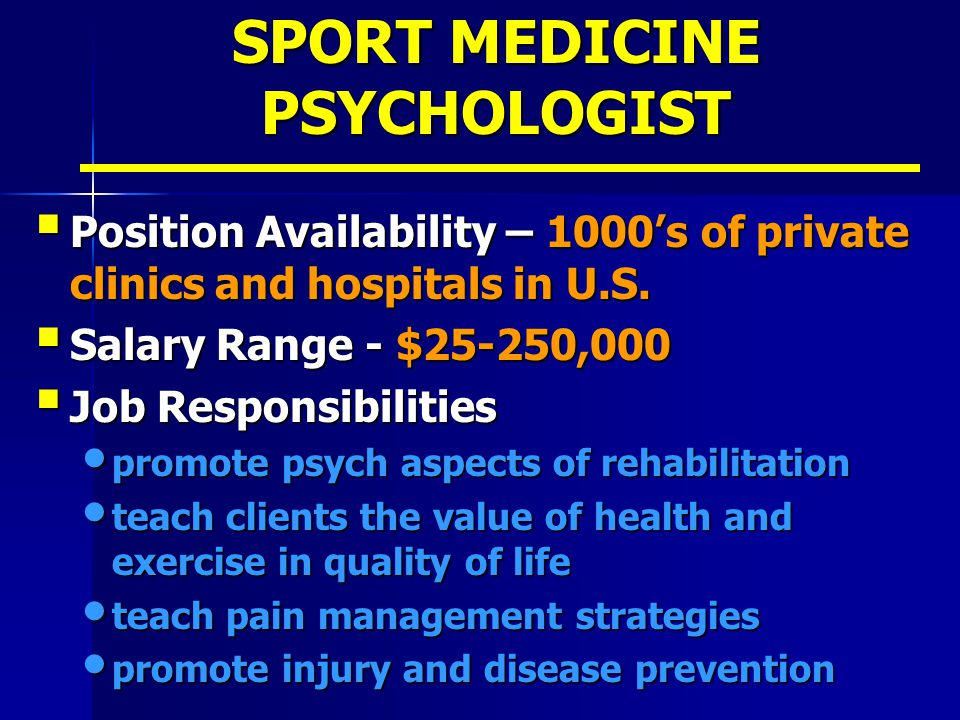 SPORT MEDICINE PSYCHOLOGIST  Position Availability – 1000's of private clinics and hospitals in U.S.  Salary Range - $25-250,000  Job Responsibilit