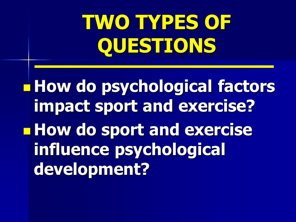 TWO TYPES OF QUESTIONS How do psychological factors impact sport and exercise? How do psychological factors impact sport and exercise? How do sport an