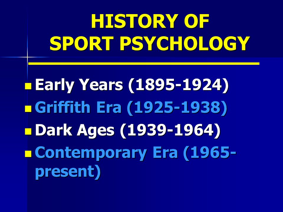 HISTORY OF SPORT PSYCHOLOGY Early Years (1895-1924) Early Years (1895-1924) Griffith Era (1925-1938) Griffith Era (1925-1938) Dark Ages (1939-1964) Da