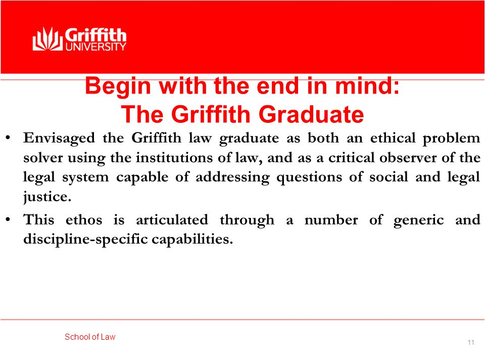 School of Law 11 Begin with the end in mind: The Griffith Graduate Envisaged the Griffith law graduate as both an ethical problem solver using the institutions of law, and as a critical observer of the legal system capable of addressing questions of social and legal justice.
