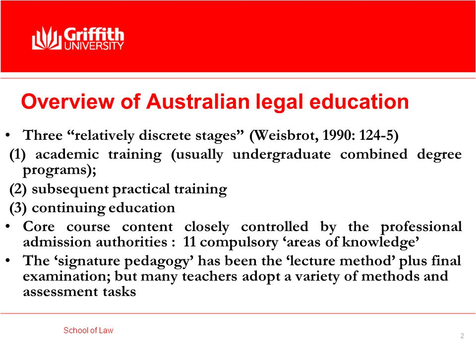 School of Law 2 Overview of Australian legal education Three relatively discrete stages (Weisbrot, 1990: 124-5) (1) academic training (usually undergraduate combined degree programs); (2) subsequent practical training (3) continuing education Core course content closely controlled by the professional admission authorities : 11 compulsory 'areas of knowledge' The 'signature pedagogy' has been the 'lecture method' plus final examination; but many teachers adopt a variety of methods and assessment tasks