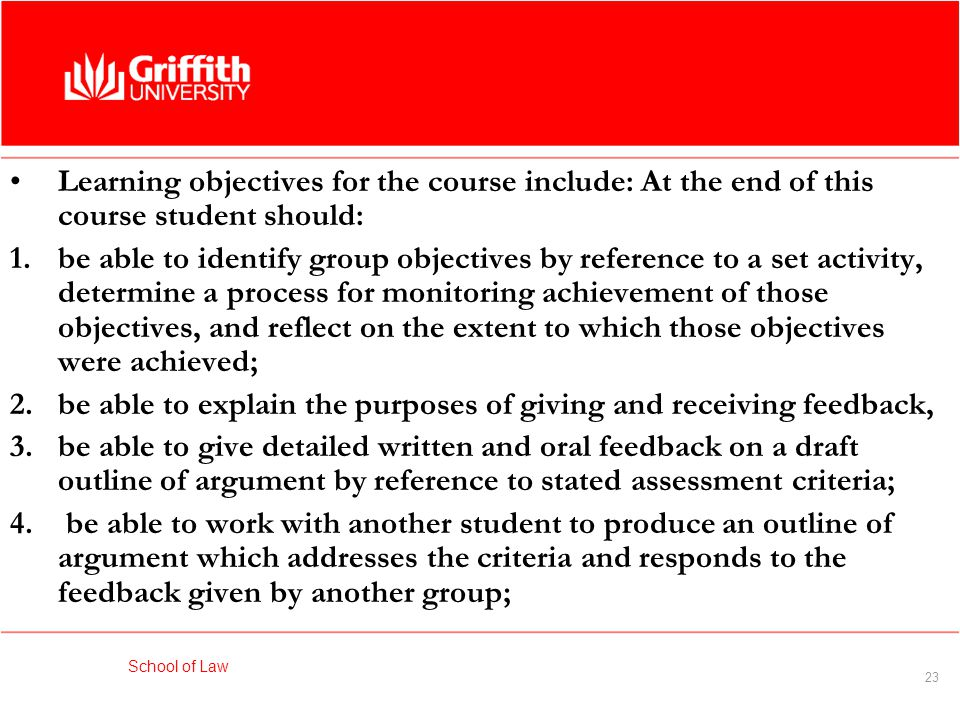 School of Law 23 Learning objectives for the course include: At the end of this course student should: 1.be able to identify group objectives by reference to a set activity, determine a process for monitoring achievement of those objectives, and reflect on the extent to which those objectives were achieved; 2.be able to explain the purposes of giving and receiving feedback, 3.be able to give detailed written and oral feedback on a draft outline of argument by reference to stated assessment criteria; 4.