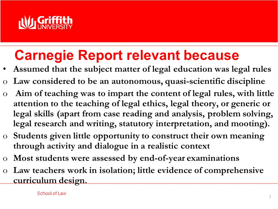 School of Law 3 Carnegie Report relevant because Assumed that the subject matter of legal education was legal rules oLaw considered to be an autonomous, quasi-scientific discipline o Aim of teaching was to impart the content of legal rules, with little attention to the teaching of legal ethics, legal theory, or generic or legal skills (apart from case reading and analysis, problem solving, legal research and writing, statutory interpretation, and mooting).