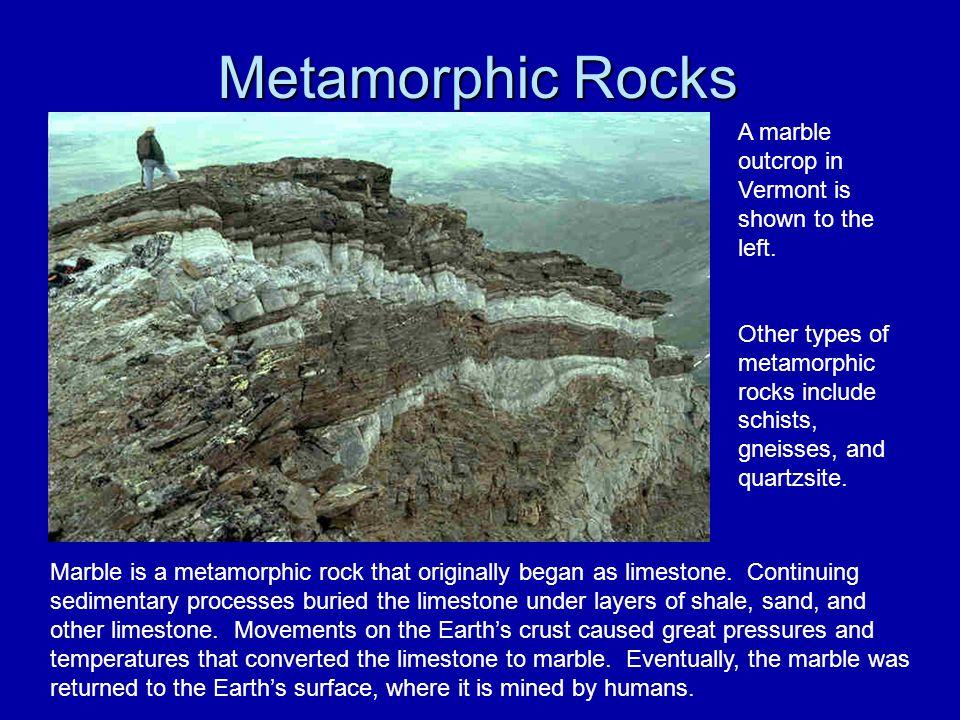 Metamorphic Rocks Marble is a metamorphic rock that originally began as limestone. Continuing sedimentary processes buried the limestone under layers
