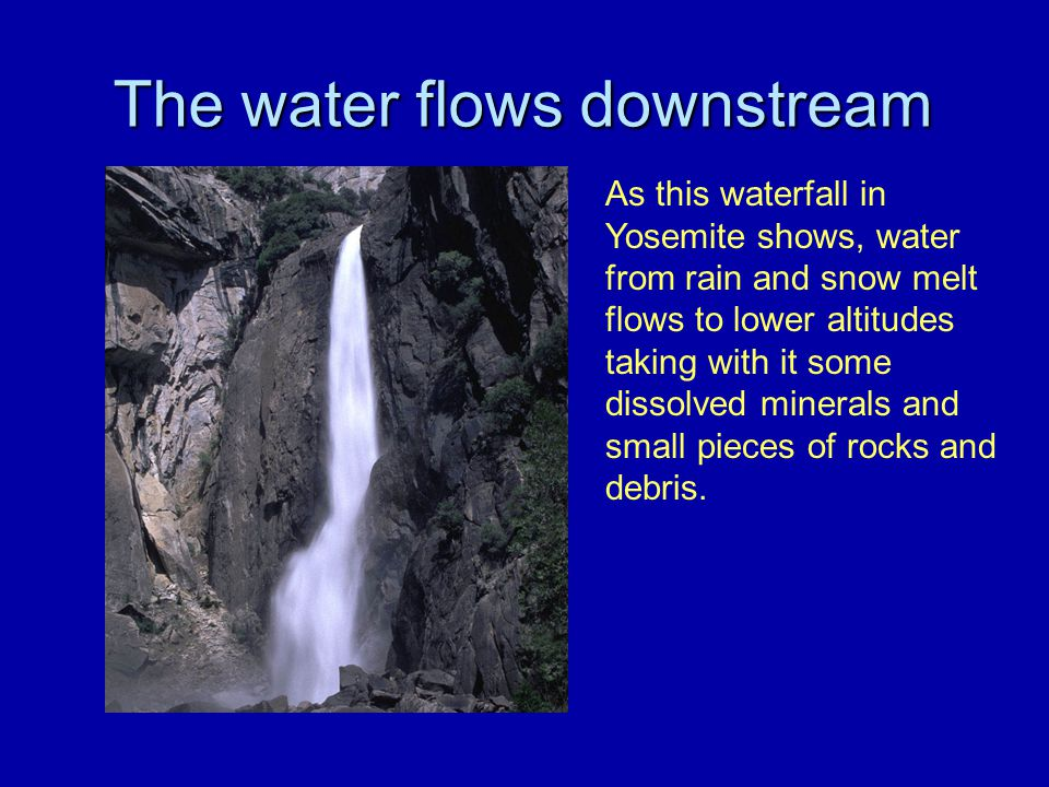 The water flows downstream As this waterfall in Yosemite shows, water from rain and snow melt flows to lower altitudes taking with it some dissolved m