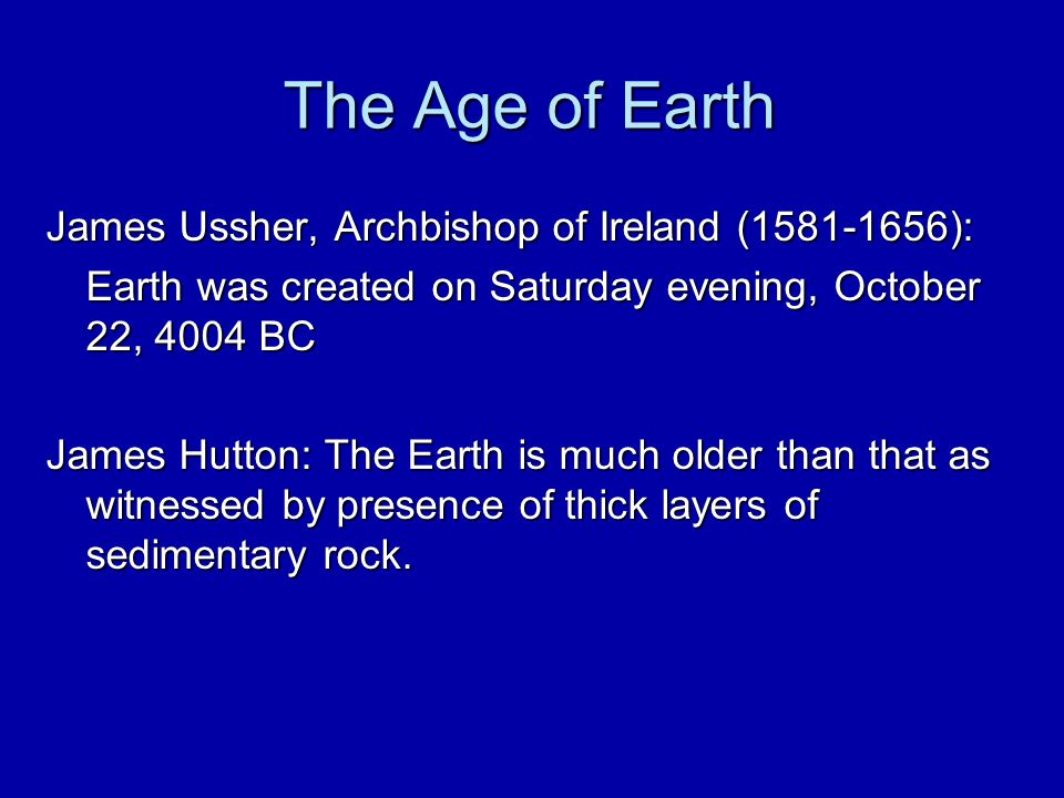 The Age of Earth James Ussher, Archbishop of Ireland (1581-1656): Earth was created on Saturday evening, October 22, 4004 BC James Hutton: The Earth i