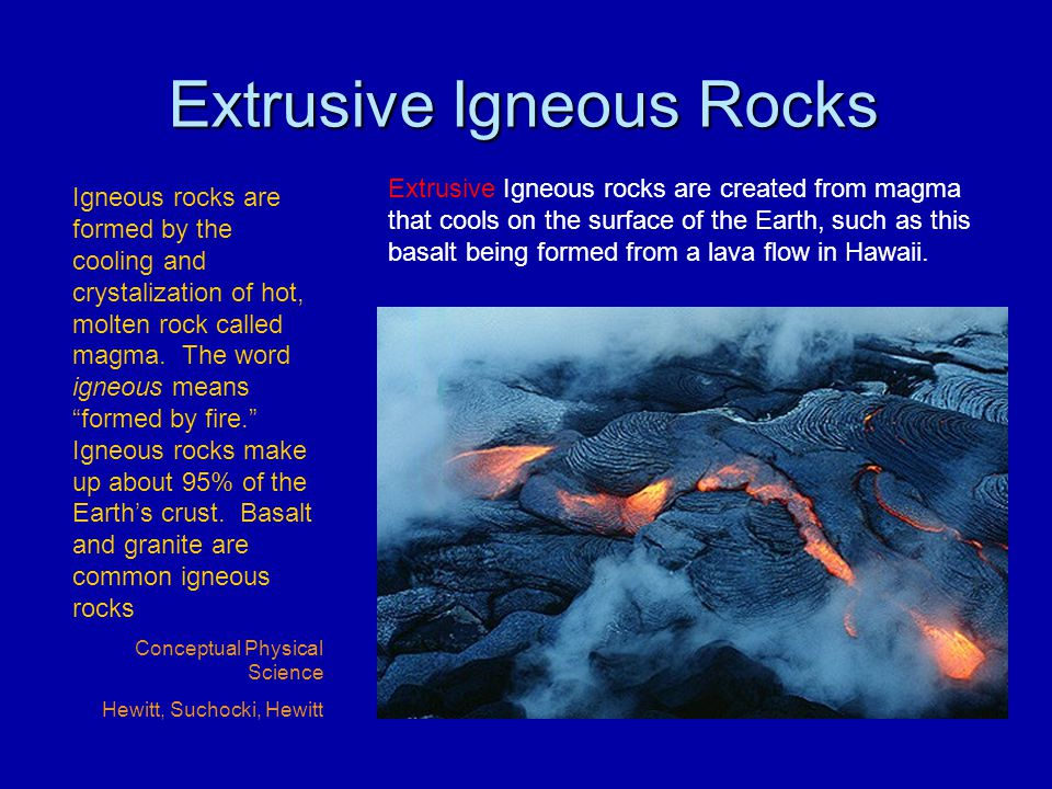 """Extrusive Igneous Rocks Igneous rocks are formed by the cooling and crystalization of hot, molten rock called magma. The word igneous means """"formed by"""