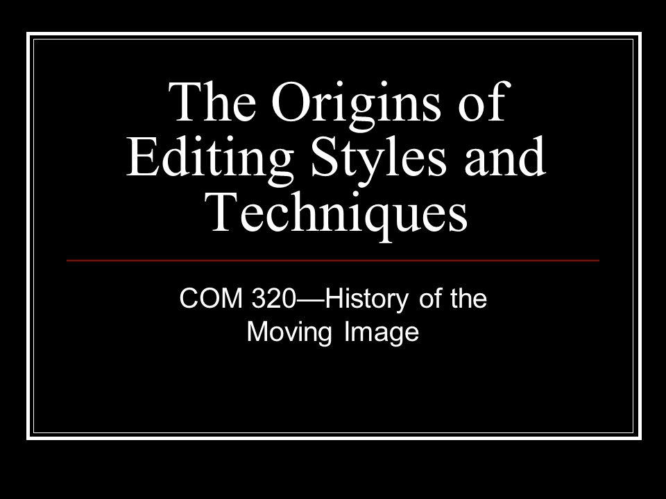 The Origins of Editing Styles and Techniques COM 320—History of the Moving Image