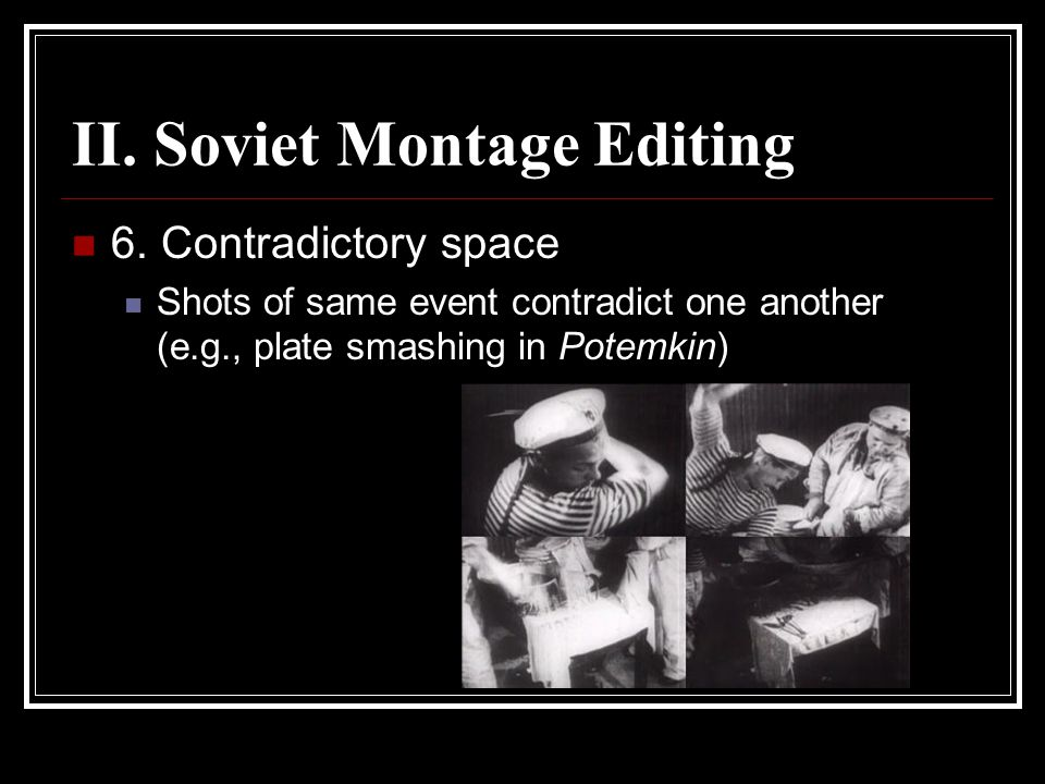 II. Soviet Montage Editing 6. Contradictory space Shots of same event contradict one another (e.g., plate smashing in Potemkin)