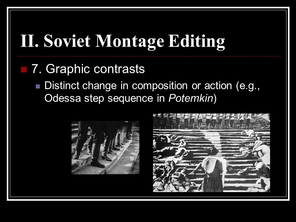 II. Soviet Montage Editing 7. Graphic contrasts Distinct change in composition or action (e.g., Odessa step sequence in Potemkin)