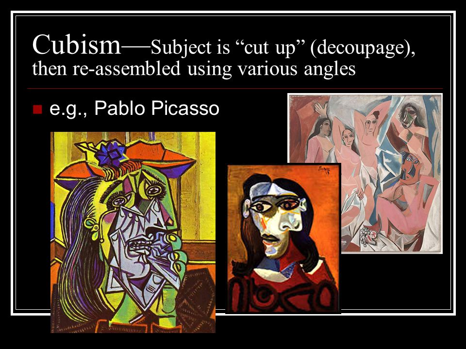 Cubism— Subject is cut up (decoupage), then re-assembled using various angles e.g., Pablo Picasso