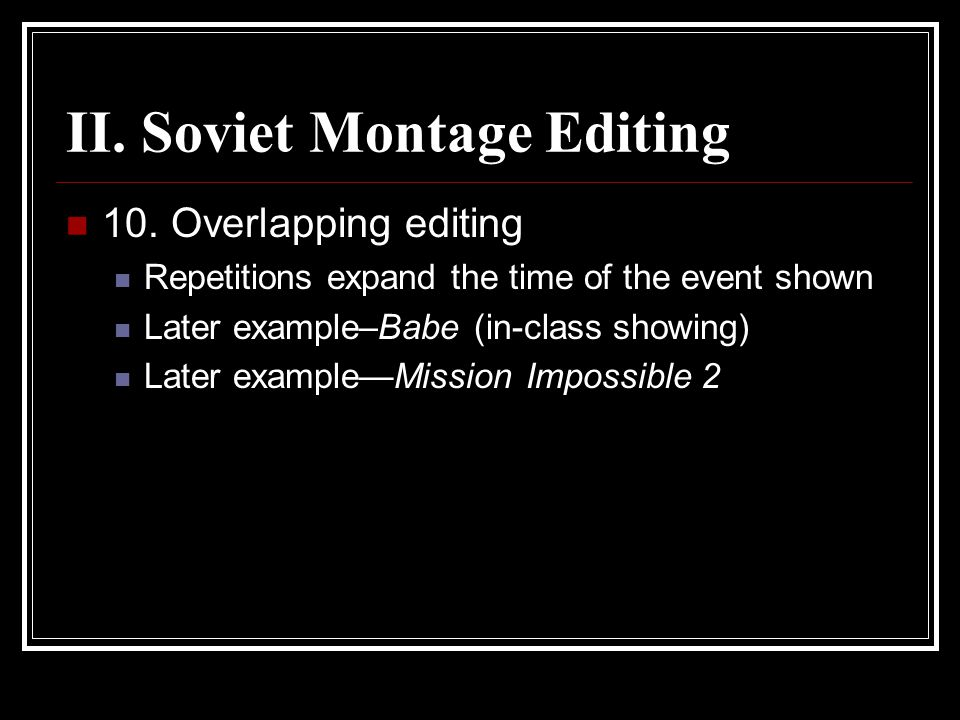 II. Soviet Montage Editing 10. Overlapping editing Repetitions expand the time of the event shown Later example–Babe (in-class showing) Later example—