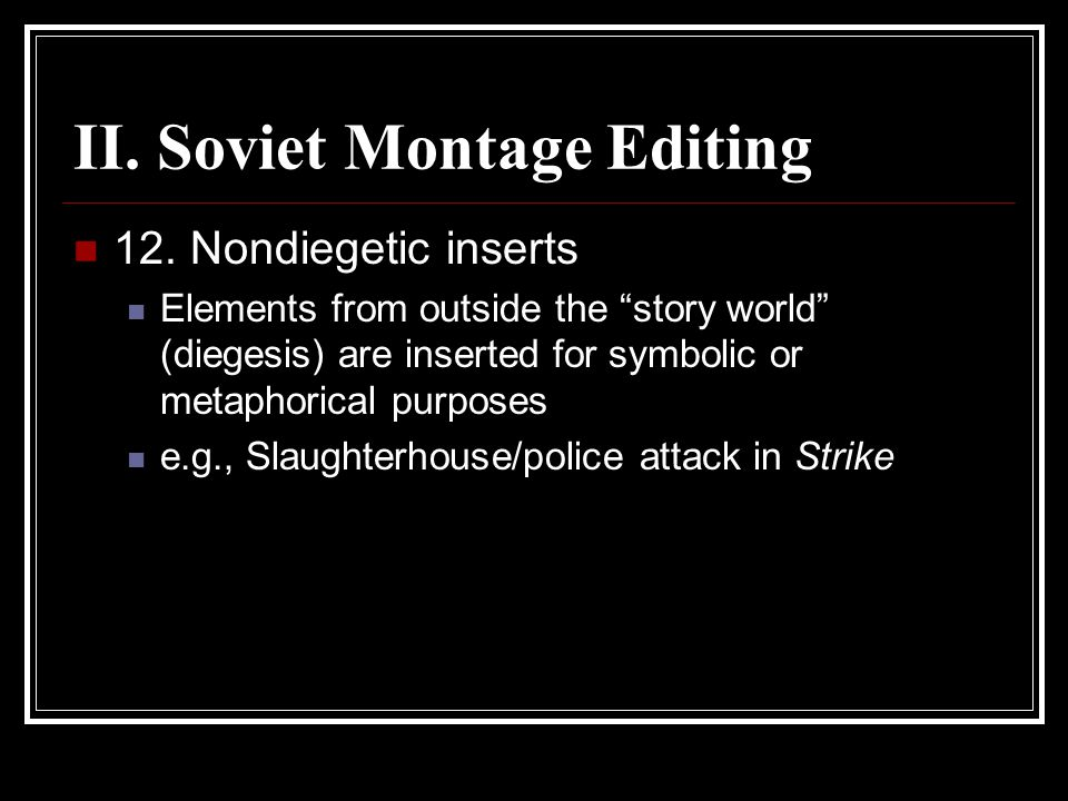 "II. Soviet Montage Editing 12. Nondiegetic inserts Elements from outside the ""story world"" (diegesis) are inserted for symbolic or metaphorical purpos"